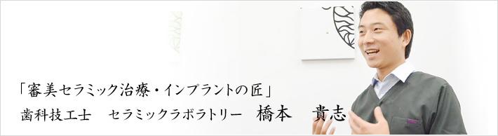 「審美セラミック治療・インプラントの匠」 歯科技工士 セラミックラボラトリー 橋本 貴志